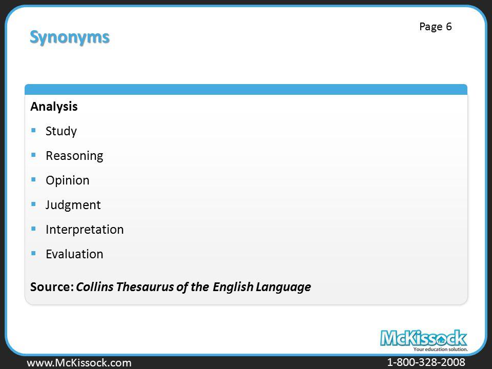 www.Mckissock.com www.McKissock.com 1-800-328-2008 Synonyms Analysis  Study  Reasoning  Opinion  Judgment  Interpretation  Evaluation Source: Collins Thesaurus of the English Language Page 6