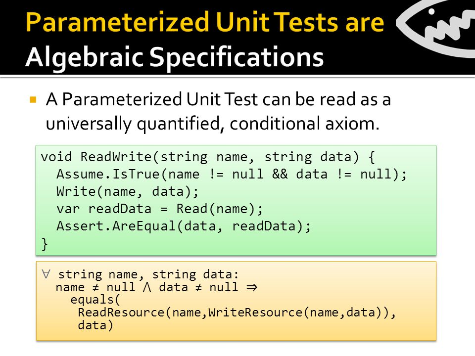  A Parameterized Unit Test can be read as a universally quantified, conditional axiom.
