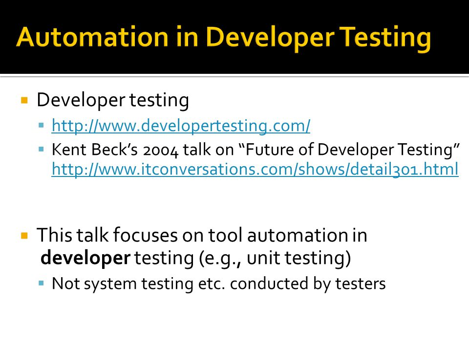 Developer testing  http://www.developertesting.com/ http://www.developertesting.com/  Kent Beck's 2004 talk on Future of Developer Testing http://www.itconversations.com/shows/detail301.html http://www.itconversations.com/shows/detail301.html  This talk focuses on tool automation in developer testing (e.g., unit testing)  Not system testing etc.