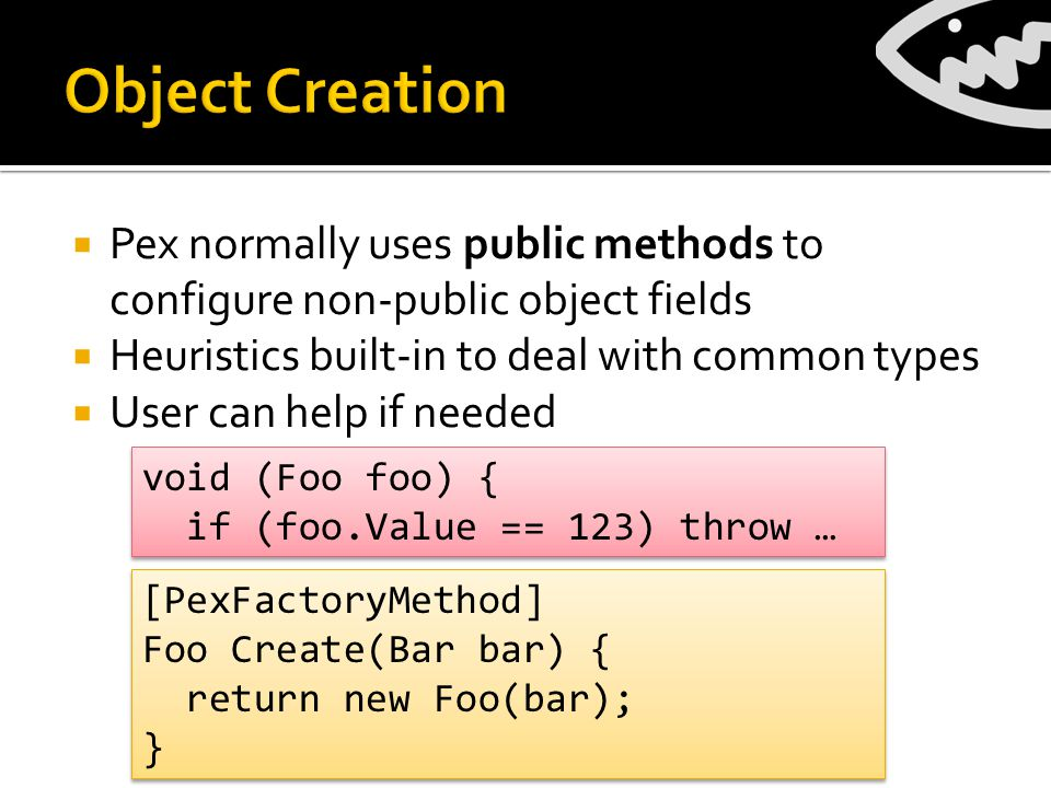  Pex normally uses public methods to configure non-public object fields  Heuristics built-in to deal with common types  User can help if needed void (Foo foo) { if (foo.Value == 123) throw … void (Foo foo) { if (foo.Value == 123) throw … [PexFactoryMethod] Foo Create(Bar bar) { return new Foo(bar); } [PexFactoryMethod] Foo Create(Bar bar) { return new Foo(bar); }