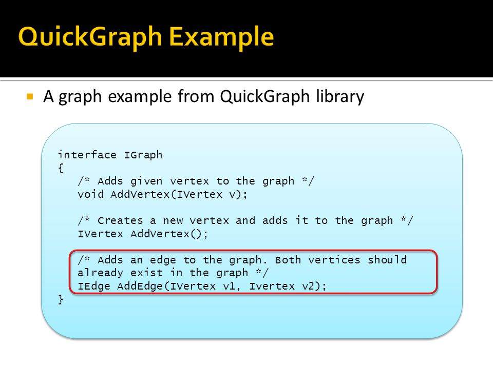  A graph example from QuickGraph library 36 interface IGraph { /* Adds given vertex to the graph */ void AddVertex(IVertex v); /* Creates a new vertex and adds it to the graph */ IVertex AddVertex(); /* Adds an edge to the graph.