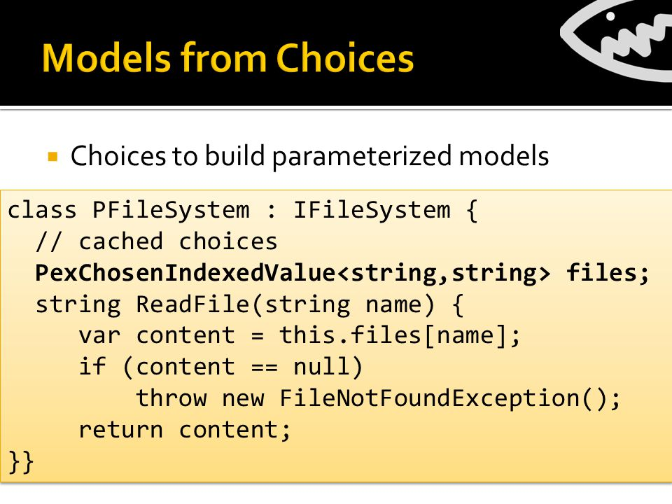 Choices to build parameterized models class PFileSystem : IFileSystem { // cached choices PexChosenIndexedValue files; string ReadFile(string name) { var content = this.files[name]; if (content == null) throw new FileNotFoundException(); return content; }} class PFileSystem : IFileSystem { // cached choices PexChosenIndexedValue files; string ReadFile(string name) { var content = this.files[name]; if (content == null) throw new FileNotFoundException(); return content; }}