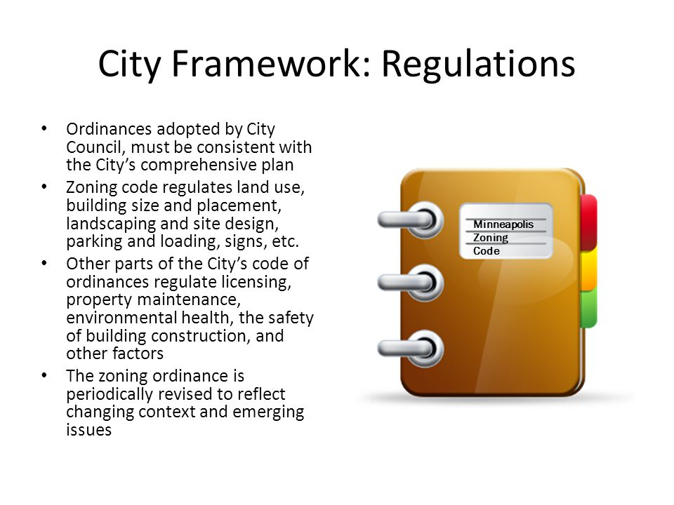 City Framework: Regulations Ordinances adopted by City Council, must be consistent with the City's comprehensive plan Zoning code regulates land use, building size and placement, landscaping and site design, parking and loading, signs, etc.