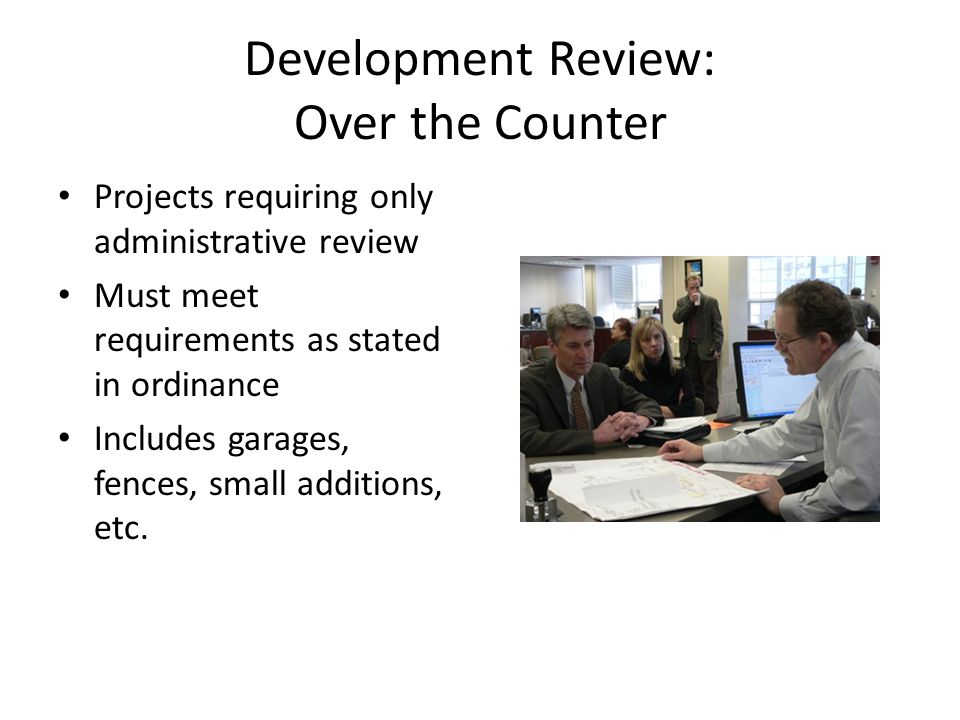 Development Review: Over the Counter Projects requiring only administrative review Must meet requirements as stated in ordinance Includes garages, fences, small additions, etc.