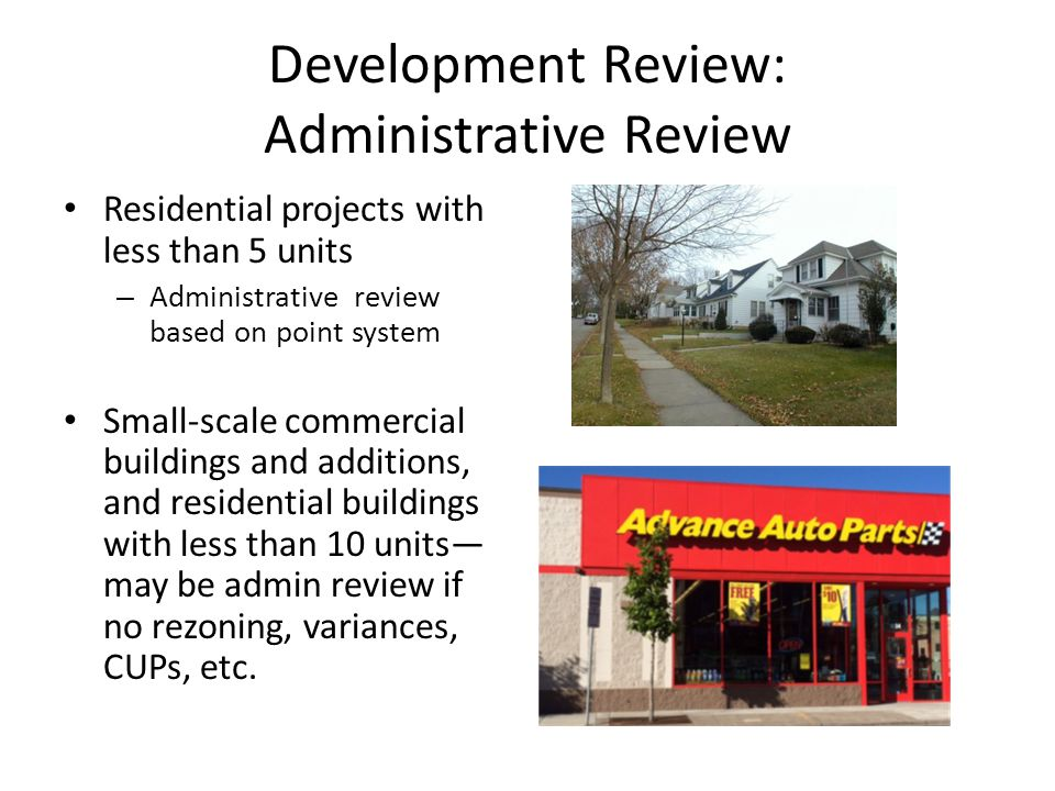 Development Review: Administrative Review Residential projects with less than 5 units – Administrative review based on point system Small-scale commercial buildings and additions, and residential buildings with less than 10 units— may be admin review if no rezoning, variances, CUPs, etc.