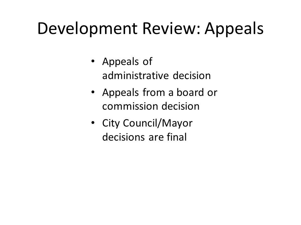 Development Review: Appeals Appeals of administrative decision Appeals from a board or commission decision City Council/Mayor decisions are final