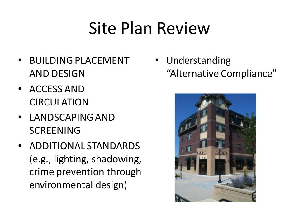 Site Plan Review BUILDING PLACEMENT AND DESIGN ACCESS AND CIRCULATION LANDSCAPING AND SCREENING ADDITIONAL STANDARDS (e.g., lighting, shadowing, crime prevention through environmental design) Understanding Alternative Compliance