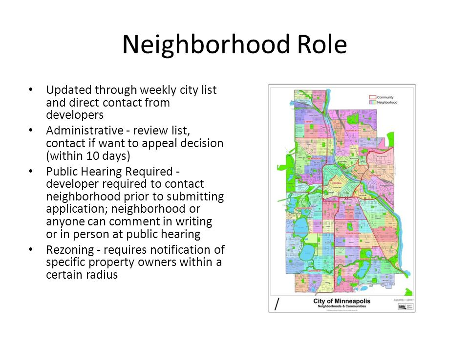 Neighborhood Role Updated through weekly city list and direct contact from developers Administrative - review list, contact if want to appeal decision (within 10 days) Public Hearing Required - developer required to contact neighborhood prior to submitting application; neighborhood or anyone can comment in writing or in person at public hearing Rezoning - requires notification of specific property owners within a certain radius