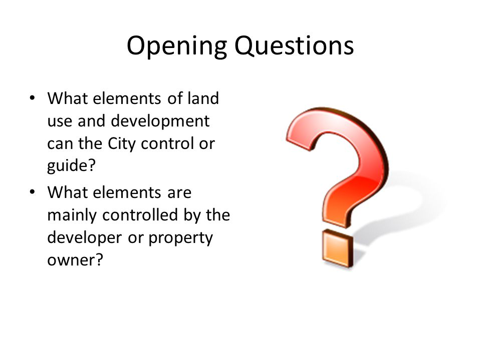 Opening Questions What elements of land use and development can the City control or guide.