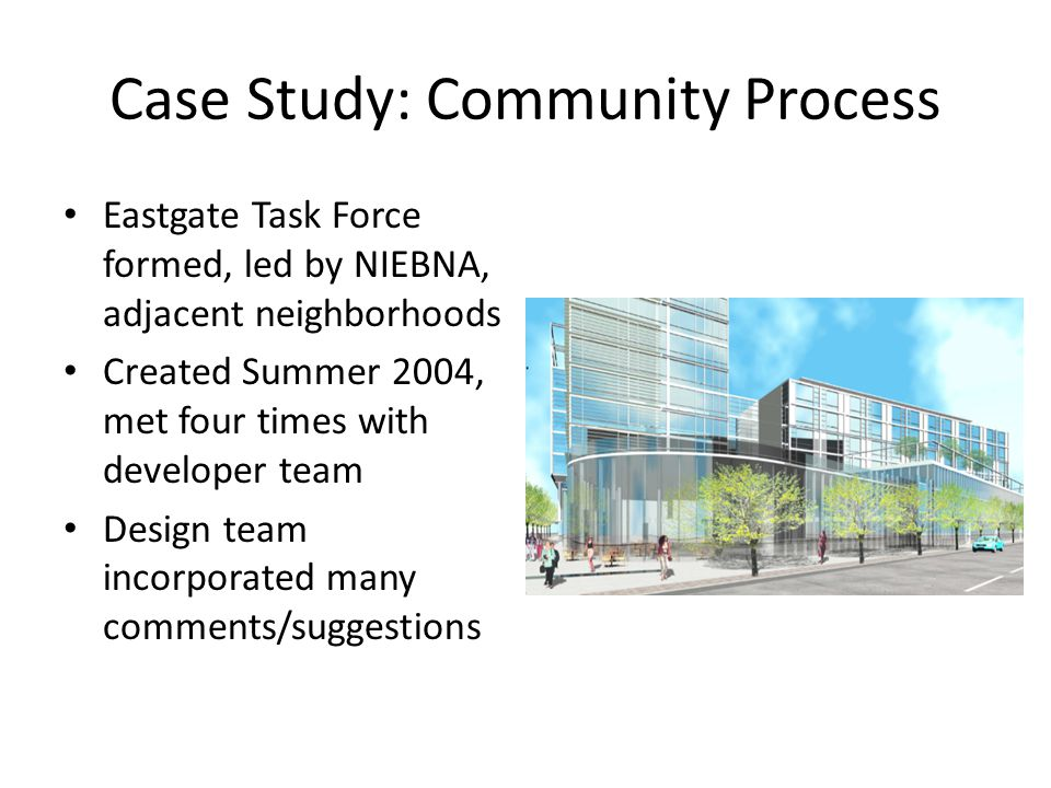 Case Study: Community Process Eastgate Task Force formed, led by NIEBNA, adjacent neighborhoods Created Summer 2004, met four times with developer team Design team incorporated many comments/suggestions