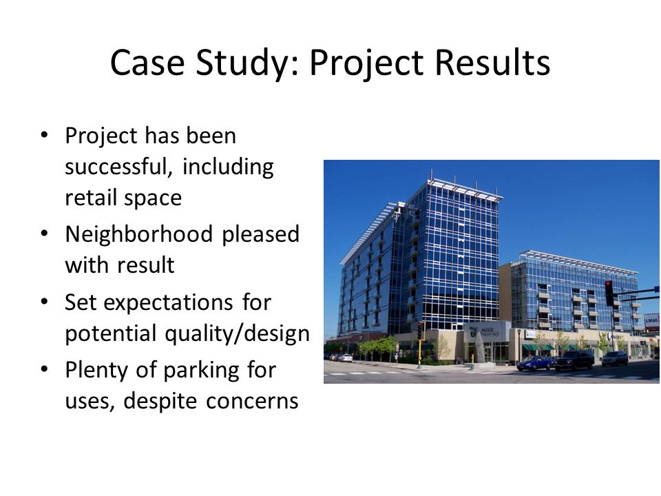 Case Study: Project Results Project has been successful, including retail space Neighborhood pleased with result Set expectations for potential quality/design Plenty of parking for uses, despite concerns
