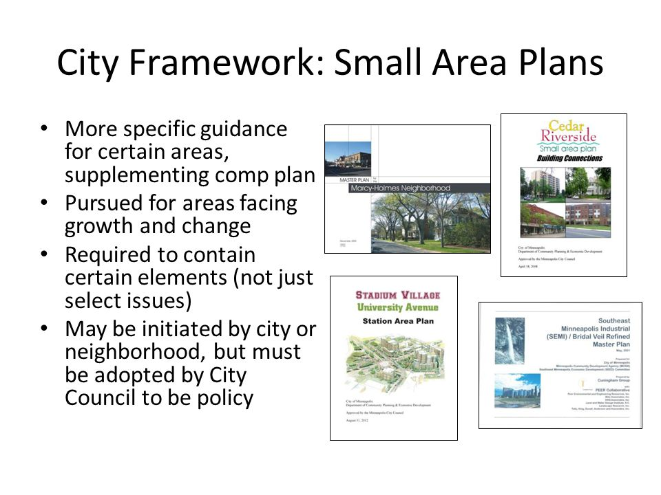 City Framework: Small Area Plans More specific guidance for certain areas, supplementing comp plan Pursued for areas facing growth and change Required to contain certain elements (not just select issues) May be initiated by city or neighborhood, but must be adopted by City Council to be policy