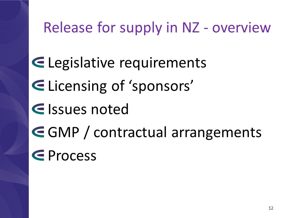 Release for supply in NZ - overview Legislative requirements Licensing of 'sponsors' Issues noted GMP / contractual arrangements Process 12