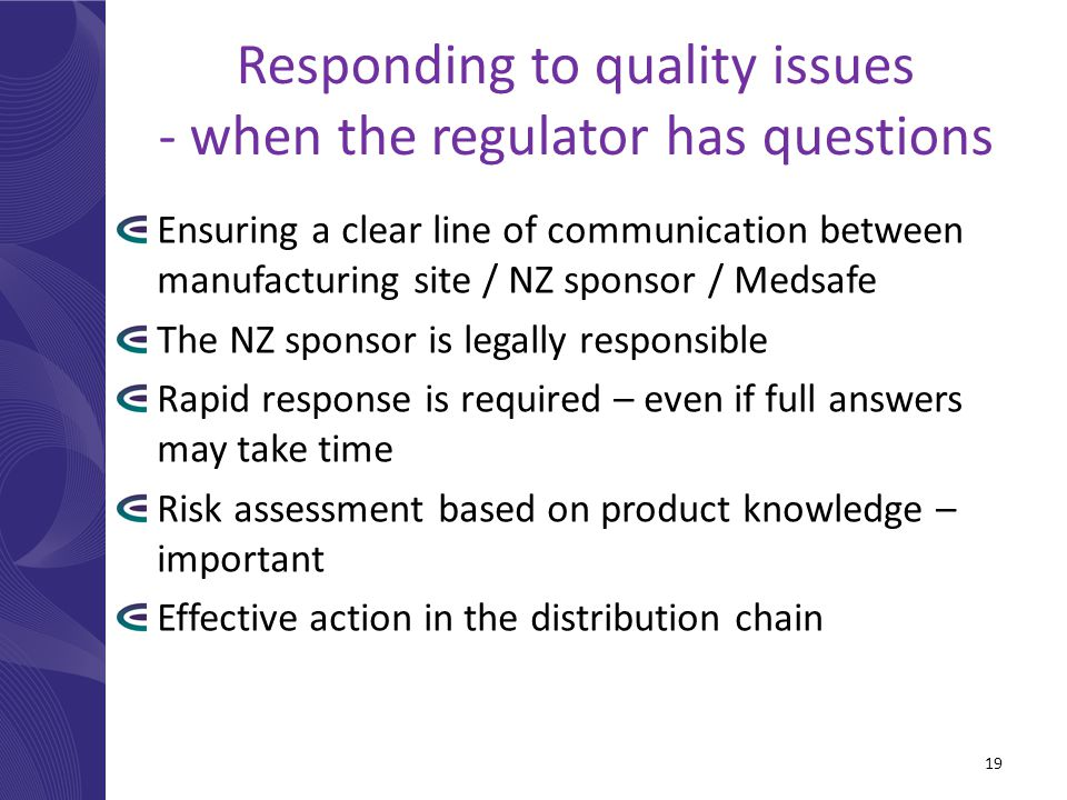Responding to quality issues - when the regulator has questions Ensuring a clear line of communication between manufacturing site / NZ sponsor / Medsa