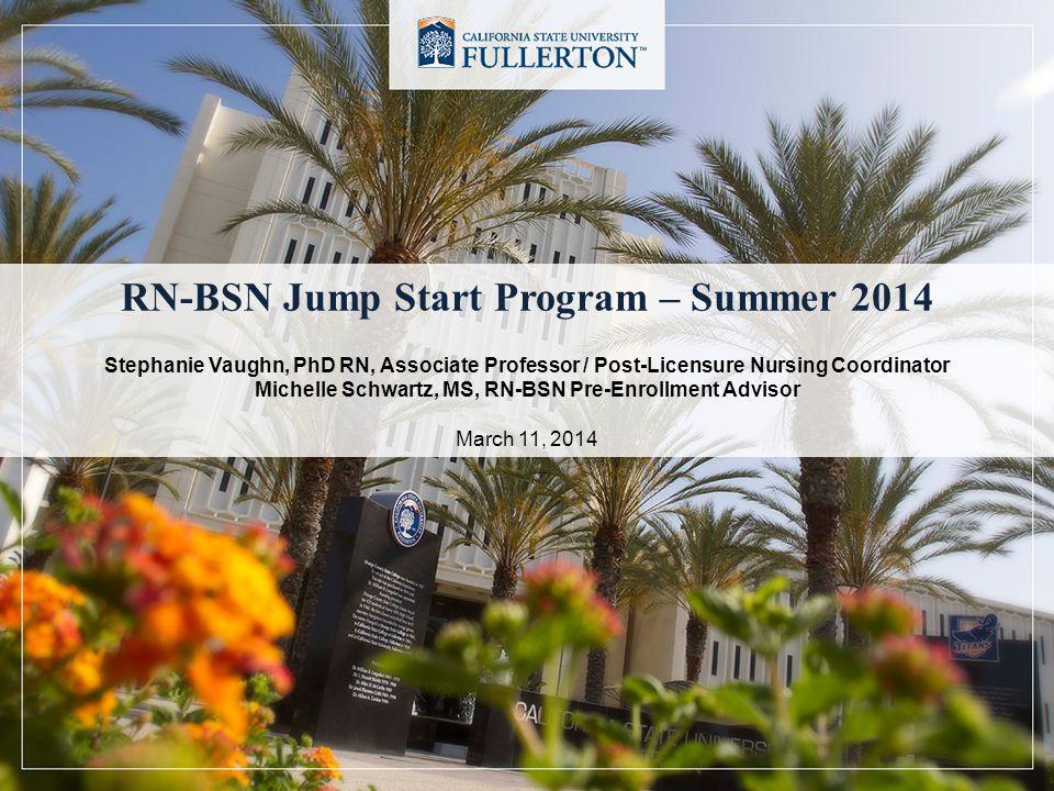RN-BSN Jump Start Program – Summer 2014 Stephanie Vaughn, PhD RN, Associate Professor / Post-Licensure Nursing Coordinator Michelle Schwartz, MS, RN-BSN Pre-Enrollment Advisor March 11, 2014
