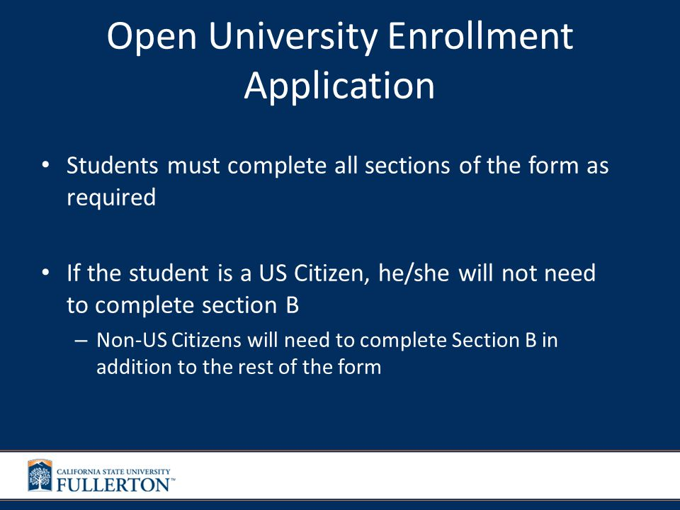 Open University Enrollment Application Students must complete all sections of the form as required If the student is a US Citizen, he/she will not need to complete section B – Non-US Citizens will need to complete Section B in addition to the rest of the form