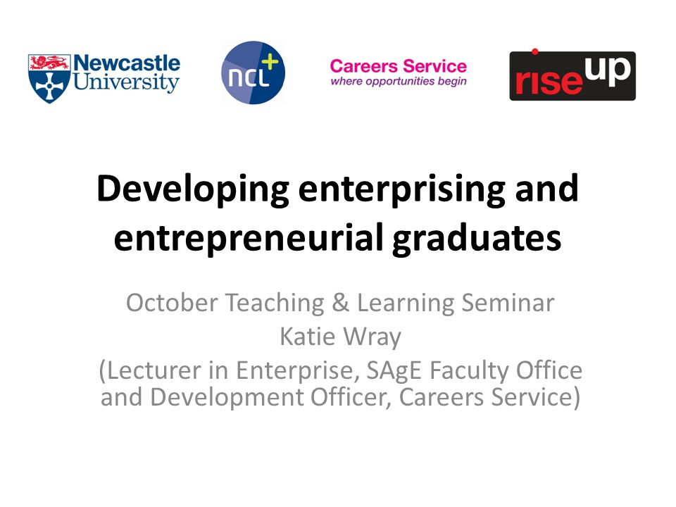 Developing enterprising and entrepreneurial graduates October Teaching & Learning Seminar Katie Wray (Lecturer in Enterprise, SAgE Faculty Office and