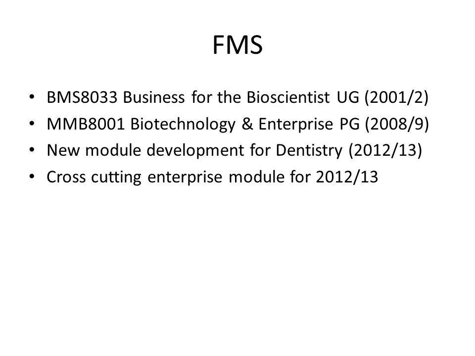 FMS BMS8033 Business for the Bioscientist UG (2001/2) MMB8001 Biotechnology & Enterprise PG (2008/9) New module development for Dentistry (2012/13) Cross cutting enterprise module for 2012/13