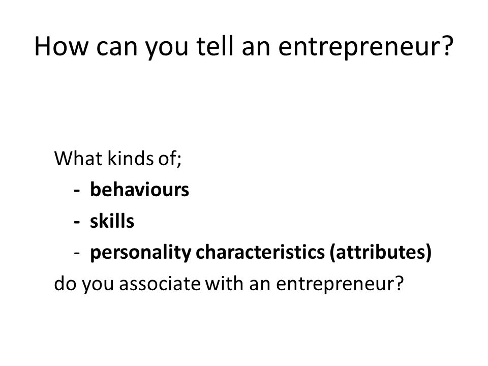 How can you tell an entrepreneur? What kinds of; - behaviours - skills - personality characteristics (attributes) do you associate with an entrepreneu