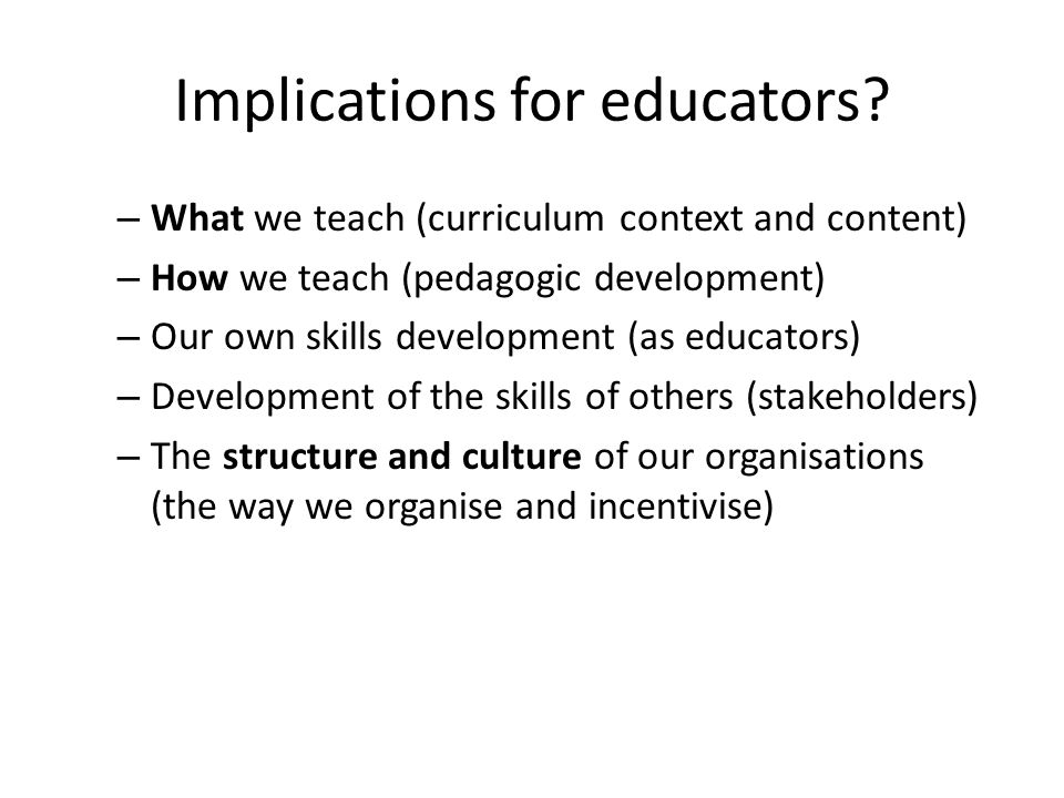 Implications for educators? – What we teach (curriculum context and content) – How we teach (pedagogic development) – Our own skills development (as e