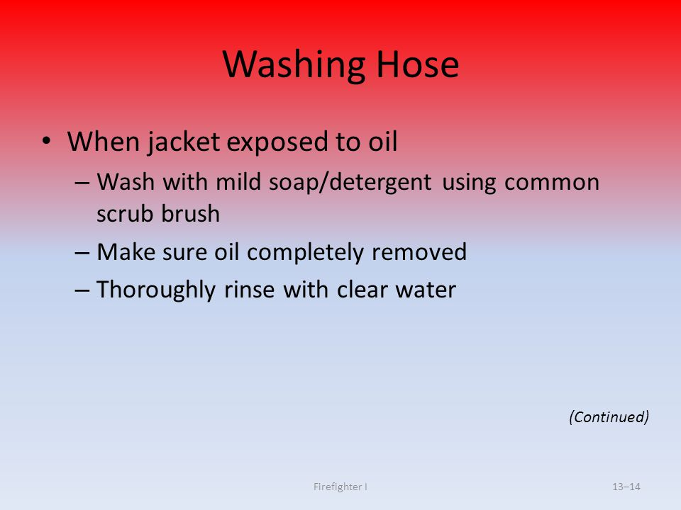 Firefighter I13–14 Washing Hose When jacket exposed to oil – Wash with mild soap/detergent using common scrub brush – Make sure oil completely removed