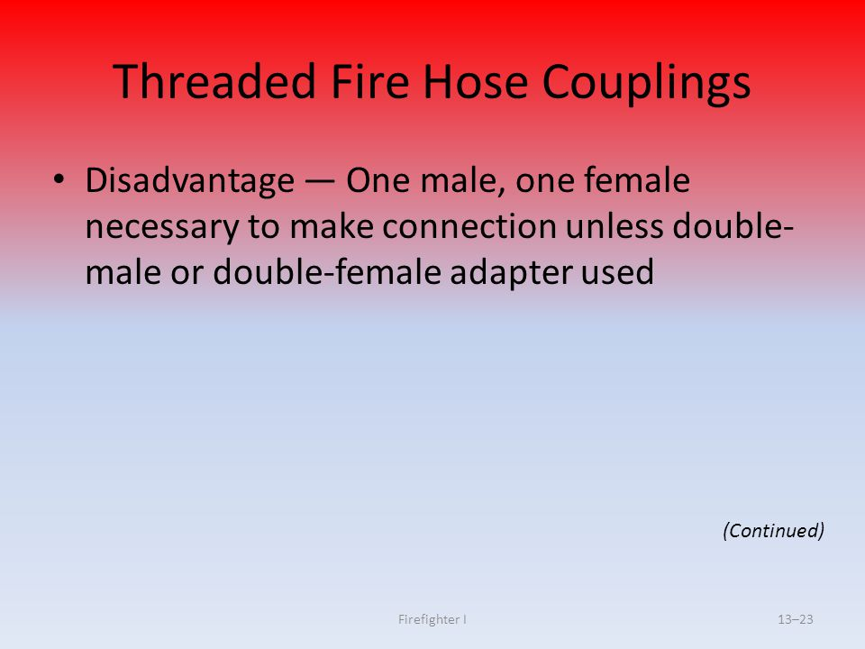 Firefighter I13–23 Threaded Fire Hose Couplings Disadvantage — One male, one female necessary to make connection unless double- male or double-female