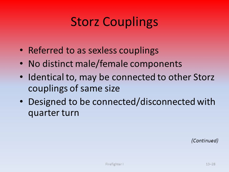 Firefighter I13–28 Storz Couplings Referred to as sexless couplings No distinct male/female components Identical to, may be connected to other Storz c