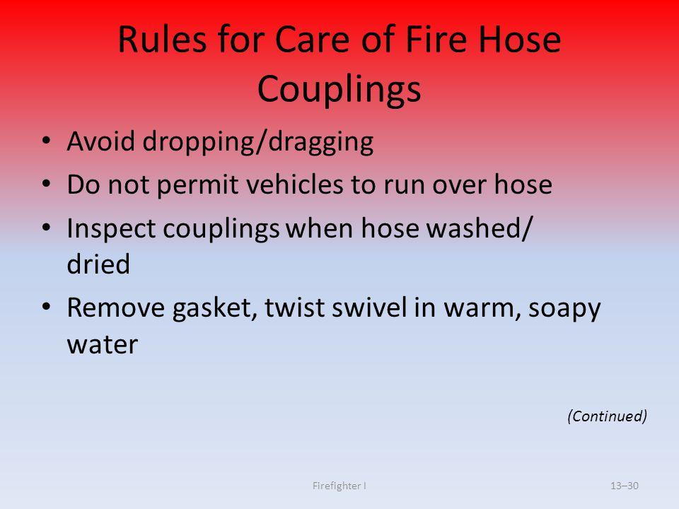 Firefighter I13–30 Rules for Care of Fire Hose Couplings Avoid dropping/dragging Do not permit vehicles to run over hose Inspect couplings when hose w