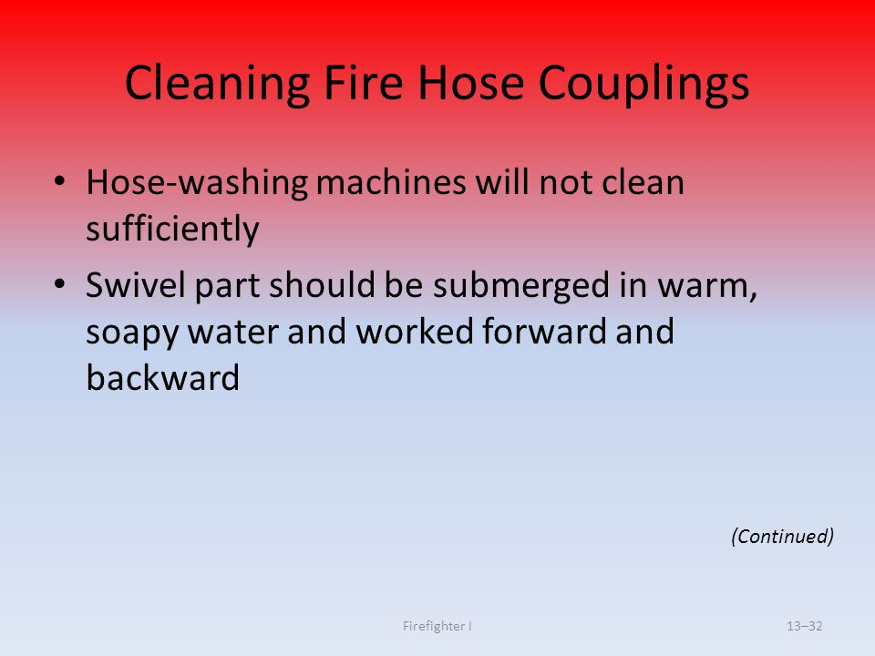 Firefighter I13–32 Cleaning Fire Hose Couplings Hose-washing machines will not clean sufficiently Swivel part should be submerged in warm, soapy water