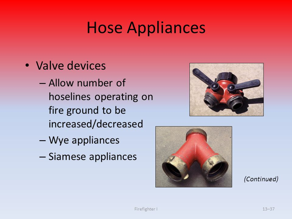 Firefighter I13–37 Hose Appliances Valve devices – Allow number of hoselines operating on fire ground to be increased/decreased – Wye appliances – Sia