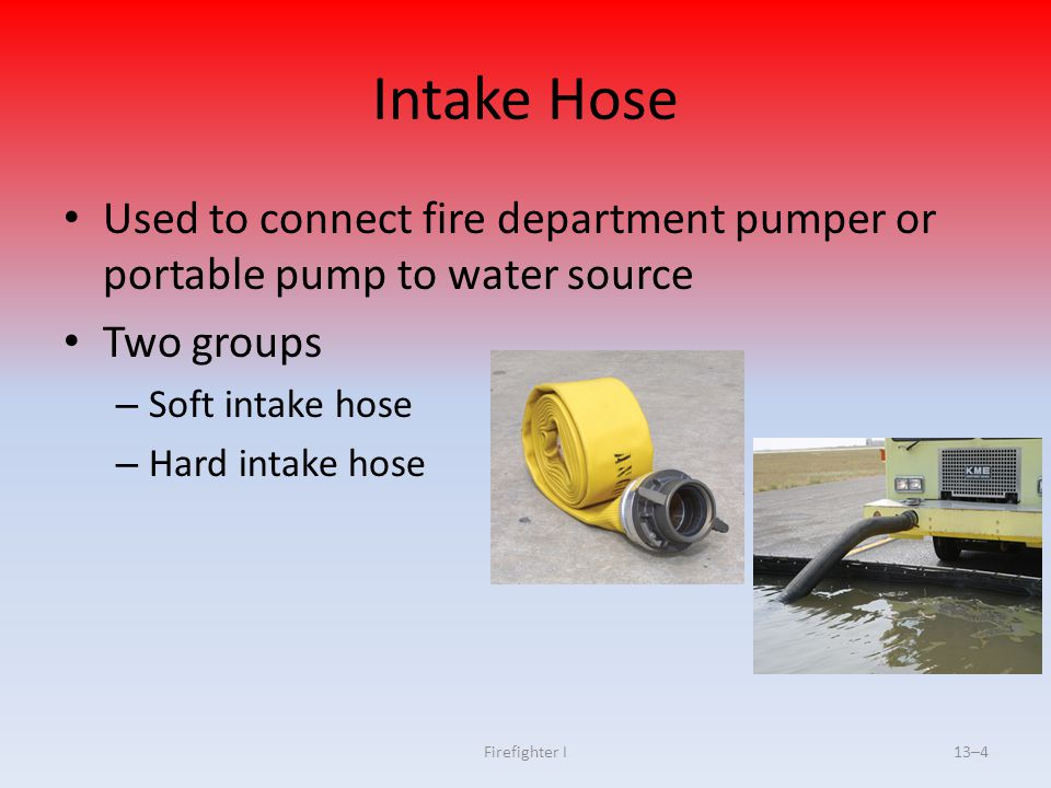 Firefighter I13–4 Intake Hose Used to connect fire department pumper or portable pump to water source Two groups – Soft intake hose – Hard intake hose