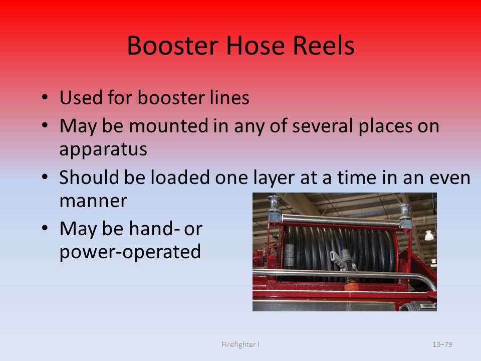 Firefighter I13–79 Booster Hose Reels Used for booster lines May be mounted in any of several places on apparatus Should be loaded one layer at a time