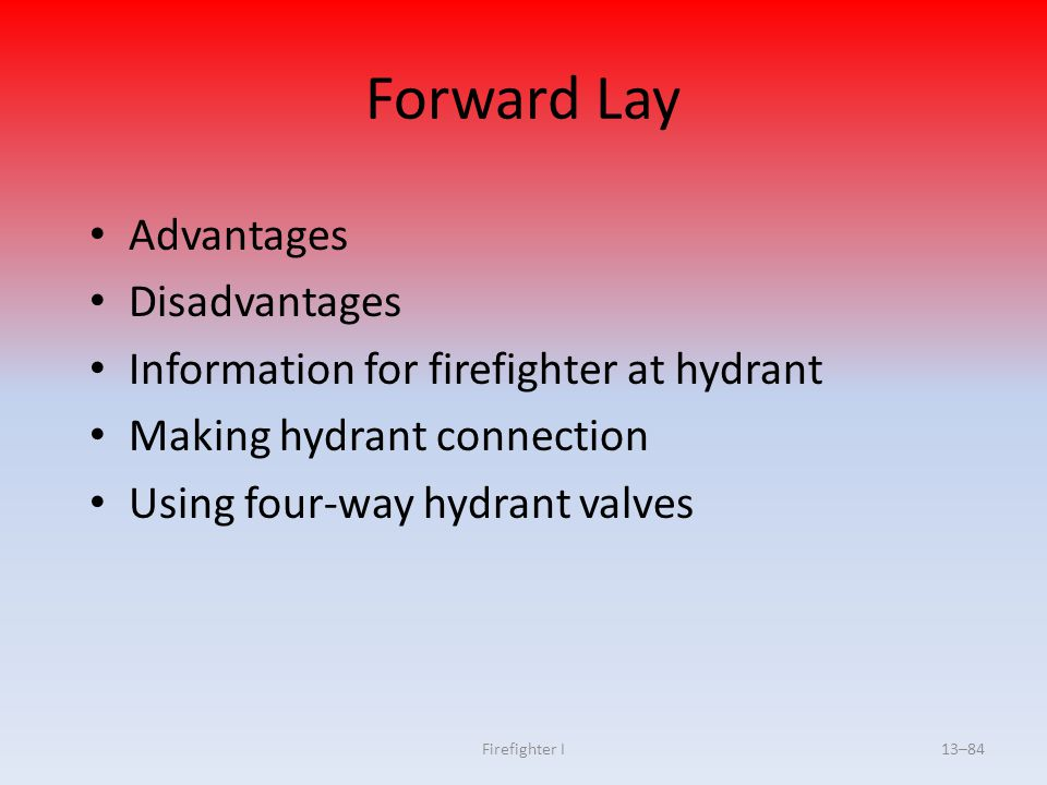 Firefighter I13–84 Forward Lay Advantages Disadvantages Information for firefighter at hydrant Making hydrant connection Using four-way hydrant valves