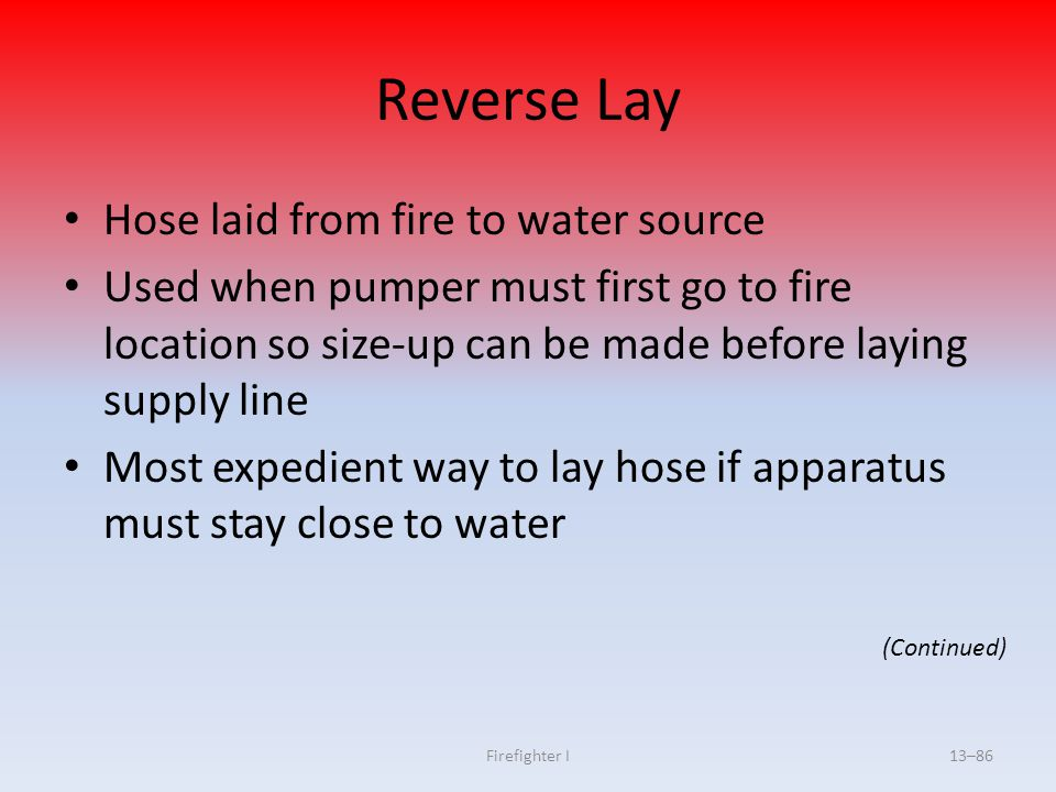 Firefighter I13–86 Reverse Lay Hose laid from fire to water source Used when pumper must first go to fire location so size-up can be made before layin