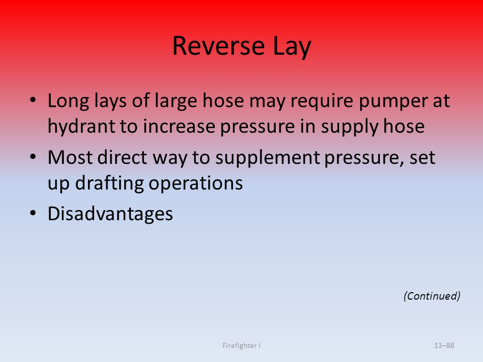Firefighter I13–88 Reverse Lay Long lays of large hose may require pumper at hydrant to increase pressure in supply hose Most direct way to supplement