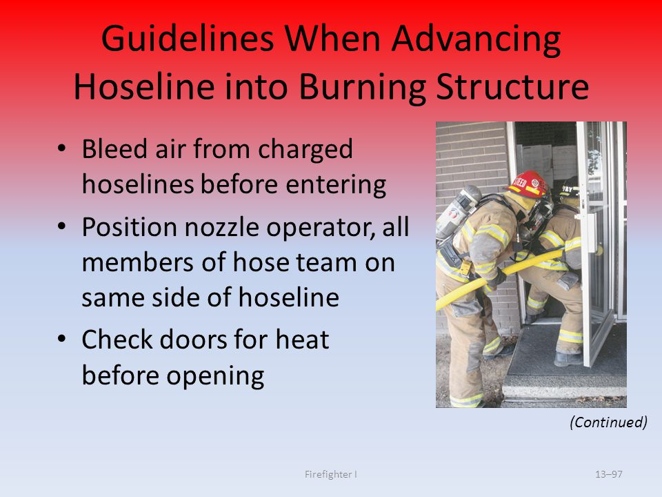 Firefighter I13–97 Guidelines When Advancing Hoseline into Burning Structure Bleed air from charged hoselines before entering Position nozzle operator