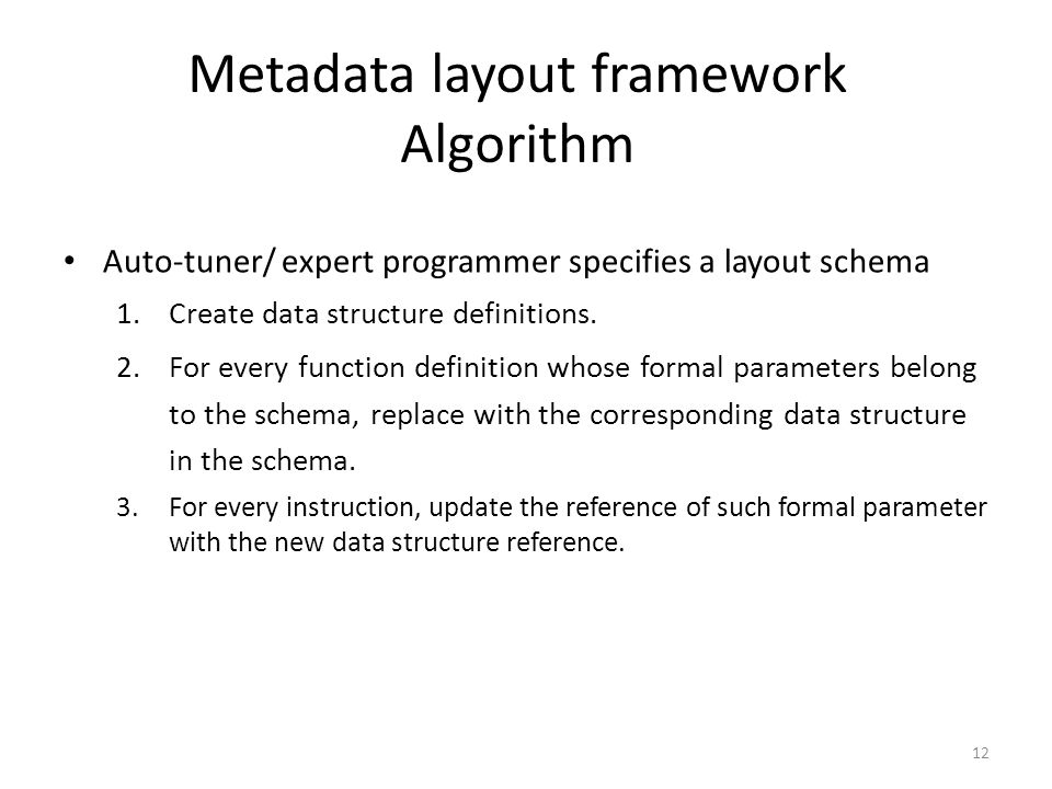 Metadata layout framework Algorithm 12 Auto-tuner/ expert programmer specifies a layout schema 1.Create data structure definitions. 2.For every functi