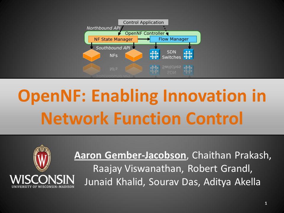Aaron Gember-Jacobson, Chaithan Prakash, Raajay Viswanathan, Robert Grandl, Junaid Khalid, Sourav Das, Aditya Akella 1 OpenNF: Enabling Innovation in Network Function Control