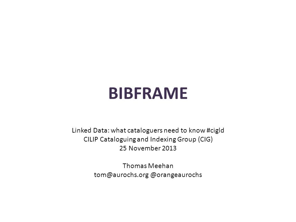 BIBFRAME Linked Data: what cataloguers need to know #cigld CILIP Cataloguing and Indexing Group (CIG) 25 November 2013 Thomas Meehan tom@aurochs.org @orangeaurochs
