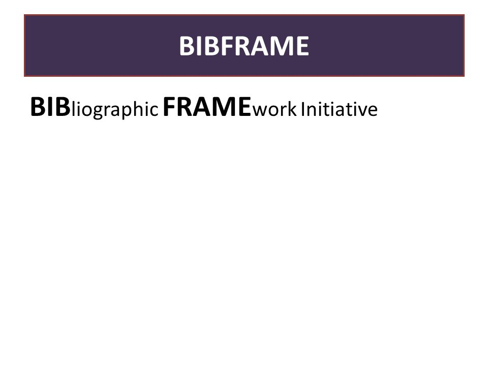 BIBFRAME BIB liographic FRAME work Initiative