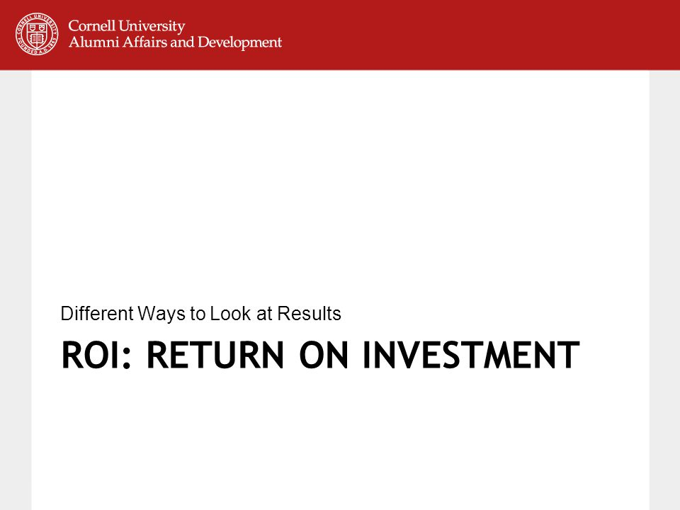 ROI: RETURN ON INVESTMENT Different Ways to Look at Results