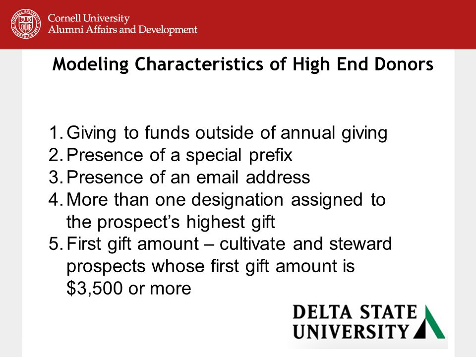 Modeling Characteristics of High End Donors 1.Giving to funds outside of annual giving 2.Presence of a special prefix 3.Presence of an email address 4.More than one designation assigned to the prospect's highest gift 5.First gift amount – cultivate and steward prospects whose first gift amount is $3,500 or more