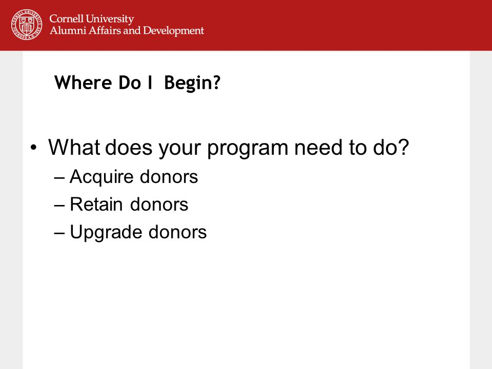 Where Do I Begin What does your program need to do –Acquire donors –Retain donors –Upgrade donors