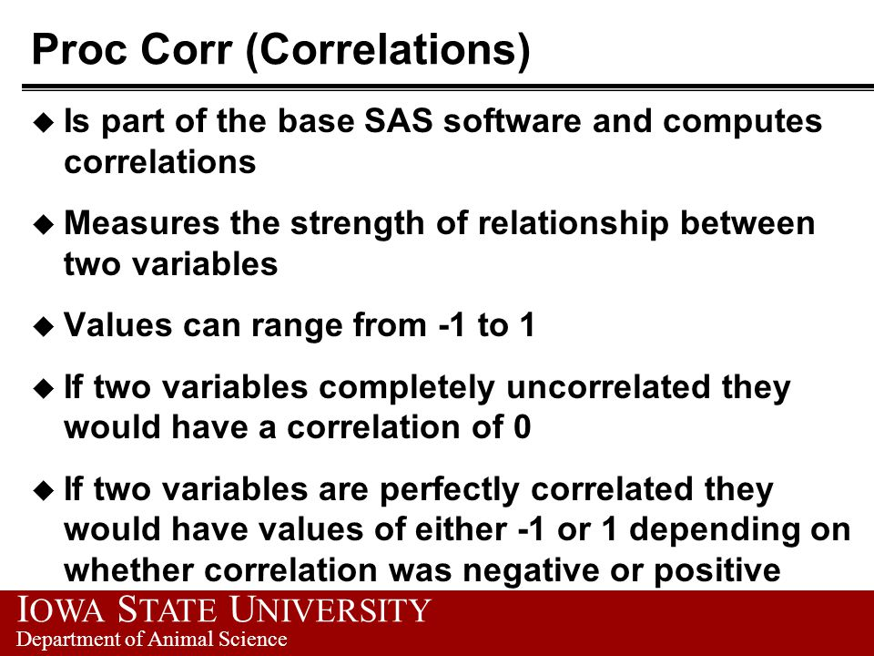 I OWA S TATE U NIVERSITY Department of Animal Science Proc Corr (Correlations) u Is part of the base SAS software and computes correlations u Measures the strength of relationship between two variables u Values can range from -1 to 1 u If two variables completely uncorrelated they would have a correlation of 0 u If two variables are perfectly correlated they would have values of either -1 or 1 depending on whether correlation was negative or positive