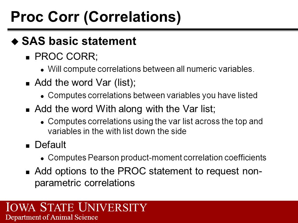 I OWA S TATE U NIVERSITY Department of Animal Science Proc Corr (Correlations) u SAS basic statement n PROC CORR; l Will compute correlations between all numeric variables.