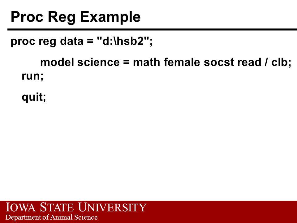 I OWA S TATE U NIVERSITY Department of Animal Science Proc Reg Example proc reg data = d:\hsb2 ; model science = math female socst read / clb; run; quit;