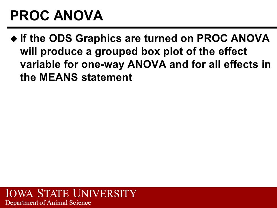 I OWA S TATE U NIVERSITY Department of Animal Science PROC ANOVA u If the ODS Graphics are turned on PROC ANOVA will produce a grouped box plot of the effect variable for one-way ANOVA and for all effects in the MEANS statement