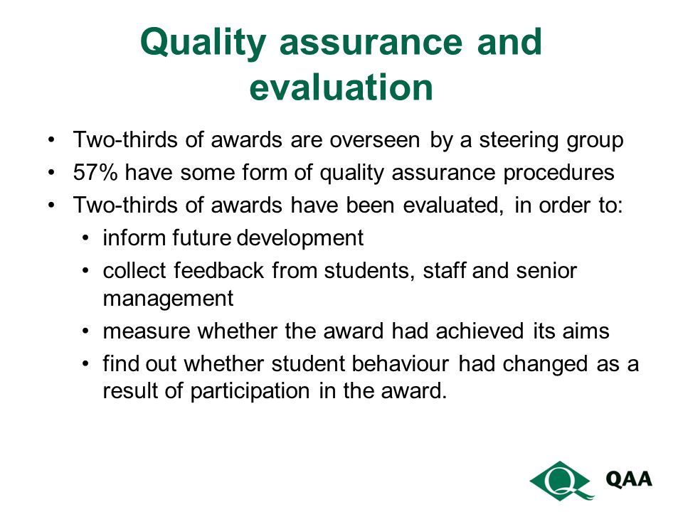 Quality assurance and evaluation Two-thirds of awards are overseen by a steering group 57% have some form of quality assurance procedures Two-thirds of awards have been evaluated, in order to: inform future development collect feedback from students, staff and senior management measure whether the award had achieved its aims find out whether student behaviour had changed as a result of participation in the award.