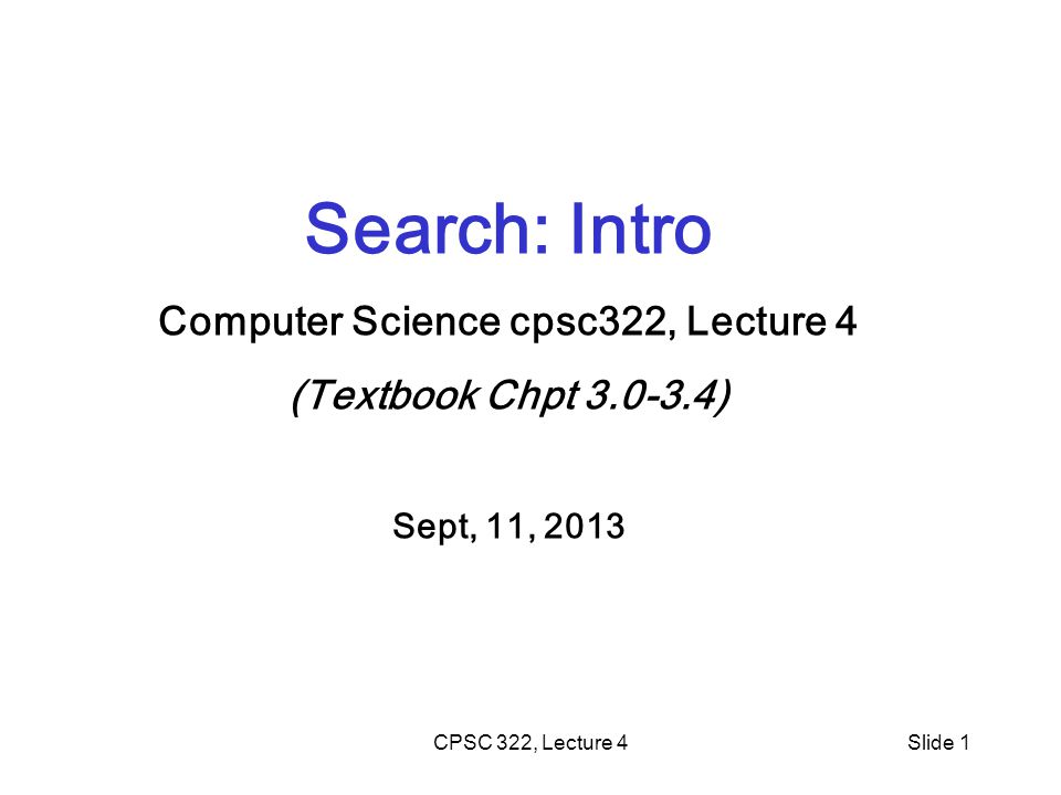 CPSC 322, Lecture 4Slide 1 Search: Intro Computer Science cpsc322, Lecture 4 (Textbook Chpt ) Sept, 11, 2013