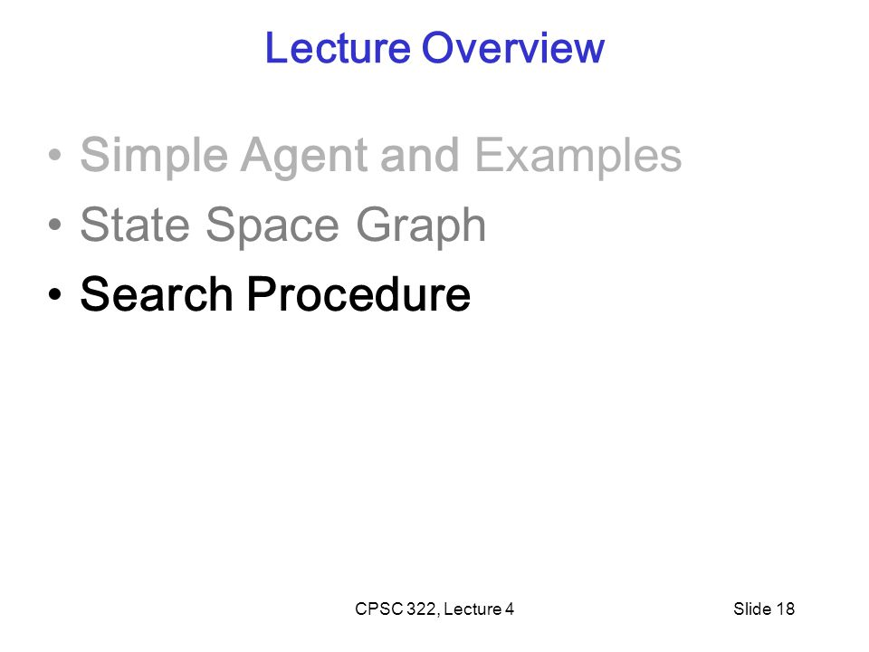 CPSC 322, Lecture 4Slide 18 Lecture Overview Simple Agent and Examples State Space Graph Search Procedure